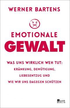 Emotionale Gewalt: Was uns wirklich weh tut: Kränkung, Demütigung, Liebesentzug und wie wir uns dagegen schützen